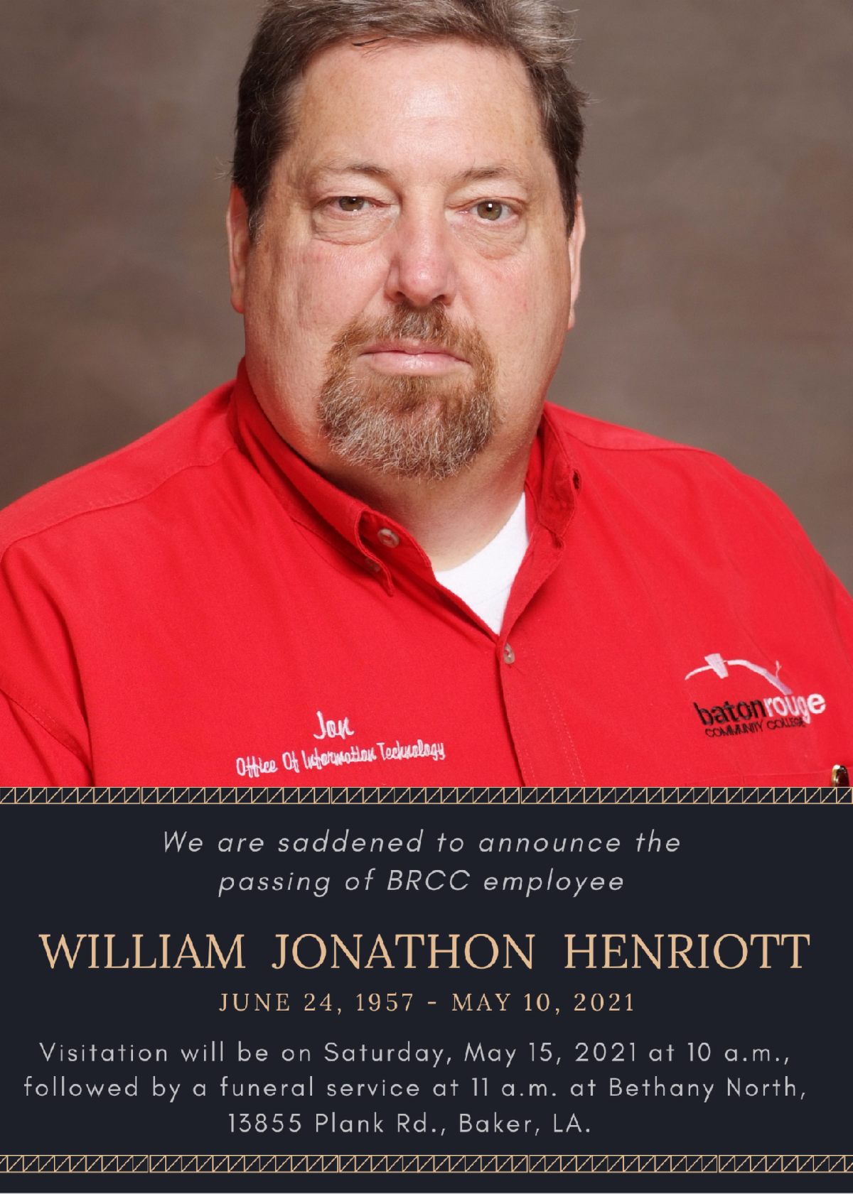 """We are saddened to announce the passing of a dear member of the Baton Rouge Community College family, William Jonathon Henriott, known to his family and colleagues as """"Jon."""" Henriott was a long-time member of the BRCC community, having served for nearly 19 years, since September 2002, in the Information Technology Department.  Through his position as an IT Tech Support Manager, Jon worked with nearly every employee at the college and was always there to support BRCC's students, faculty, and staff through all initiatives and projects. He always met you with a smile, a joke, or a little history as he gave you background information on the project that you were undertaking.  The BRCC family extends our deepest condolences to the family and loved ones of Jon. We acknowledge his invaluable contributions to this institution, and his overall dedication to BRCC. His work will forever impact our college community. Our thoughts and prayers are with the Henriott Family during this difficult time.   Visitation will be on Saturday, May 15, 2021 at 10 a.m., followed by a funeral service at 11 a.m. at Bethany North, 13855 Plank Rd., Baker, LA."""